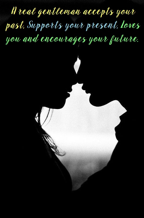 A real gentleman accepts your past, supports your present, and loves you and encourages your future.