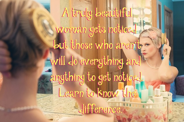 A truly beautiful woman gets noticed but those who aren't will do everything and anything to get noticed. Learn to know the difference.