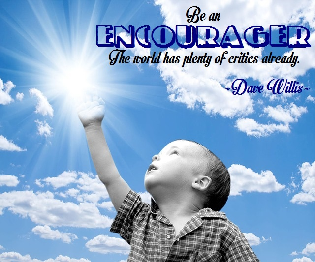 Be an encourager. The world has plenty of critics already.