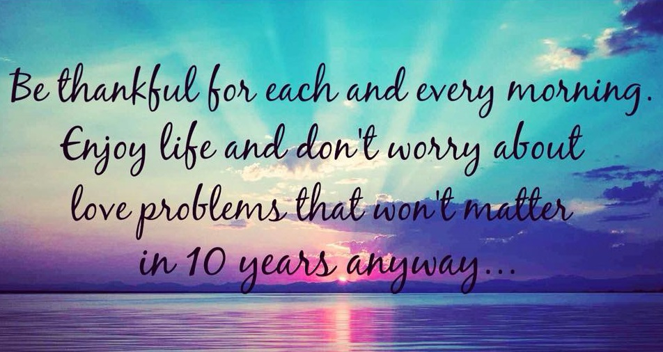 Be thankful for each and every morning. Enjoy life and don't worry about love problems that won't matter in 10 years anyway.