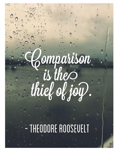 Comparison is a thief of joy.