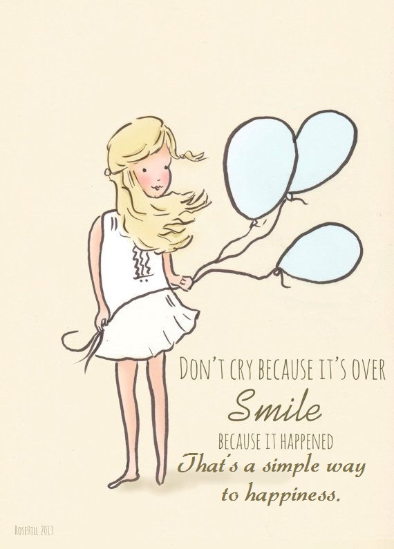 Don't cry because it's over. Smile because it happened. That's a simple way to happiness.