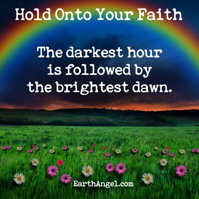 Hold onto your faith. The darkest hour is followed by the brightest dawn.