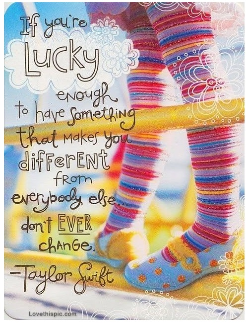 If you're lucky enough to have something that makes you different from everybody else, Don't ever change.