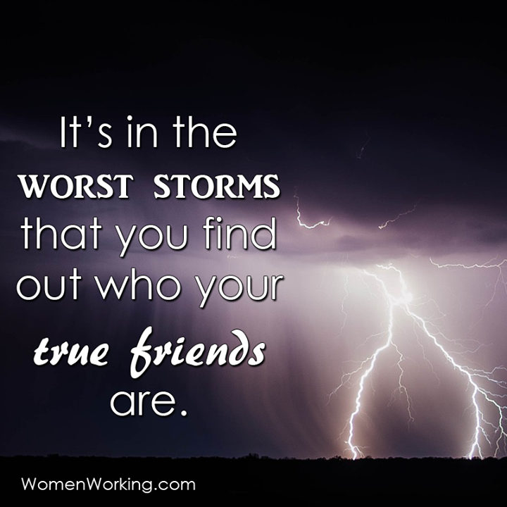 It's in the worst storms that you find out who your true friends are.