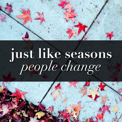 Just like seasons, people change.