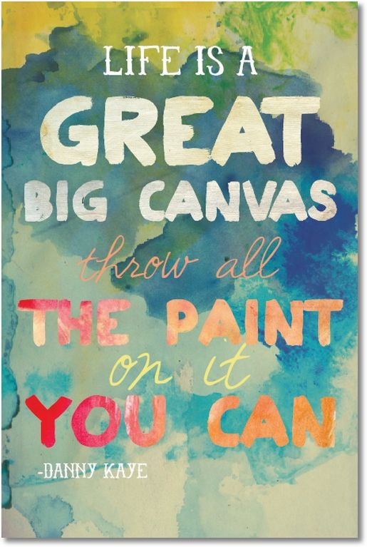 Life is a great big canvas. Throw all the paint on it you can.