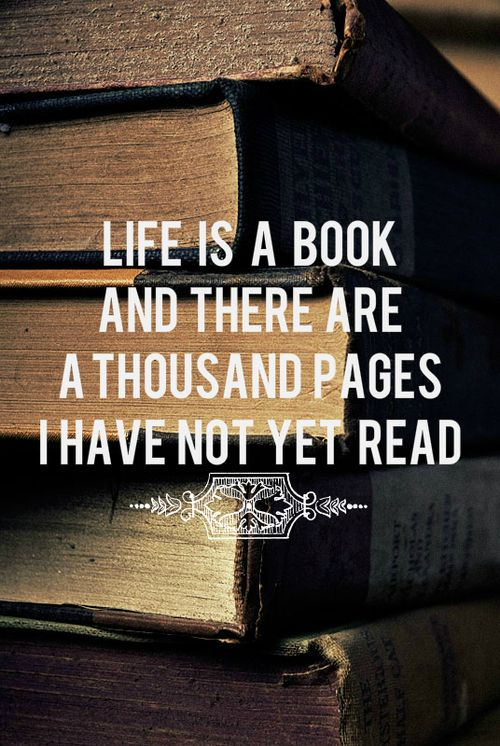 Life is a book and there are a thousand pages I have not read yet.