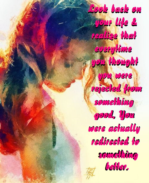 Look back on your life and realize that every time you thought you were rejected from something good, you were actually redirected to something better.