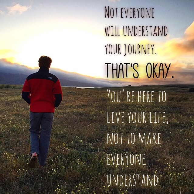 Not everyone will understand your journey. That's okay. You're here to live your life, not to make everyone understand.