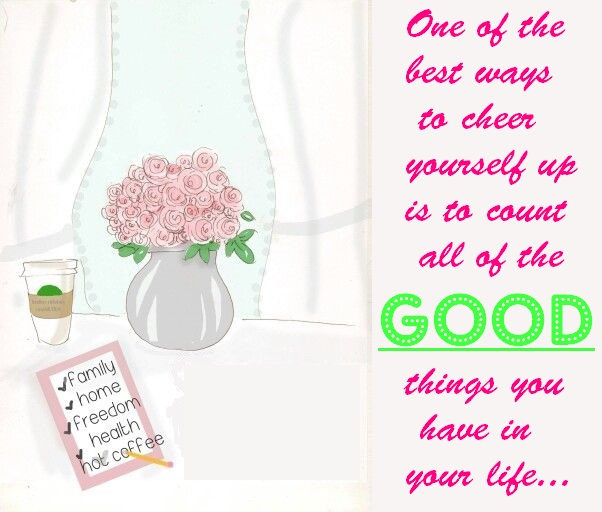 One of the best ways to cheer yourself up is to count all of the good things you have in life.