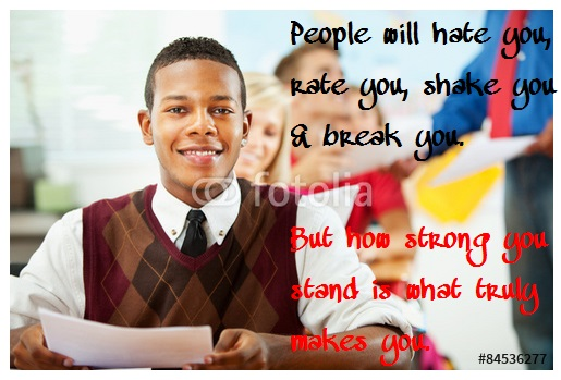 People will hate you, rate you, shake you, and break you. But how strong you stand is what truly makes you.