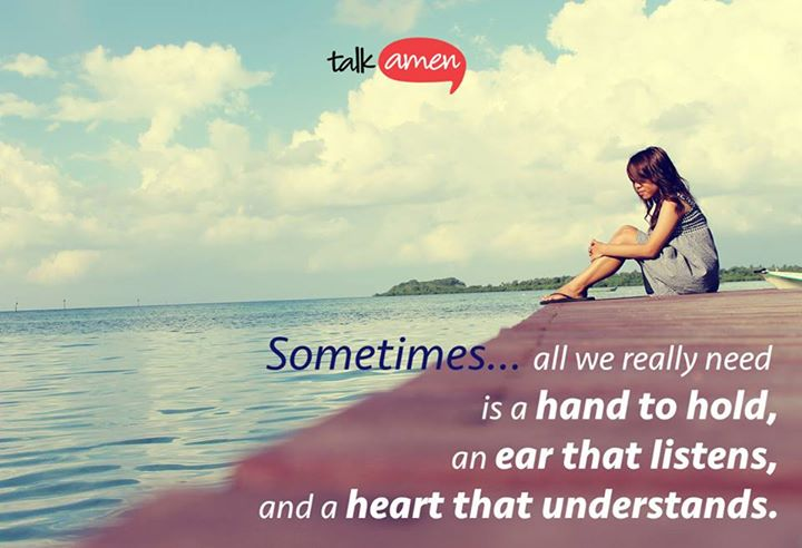 Sometimes all we really need is a hand to hold, an ear that listens, and a heart that understands.
