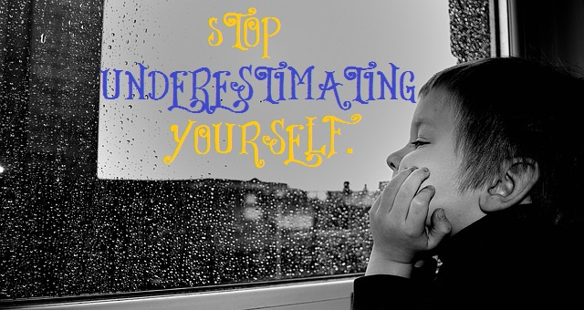 Stop underestimating yourself.