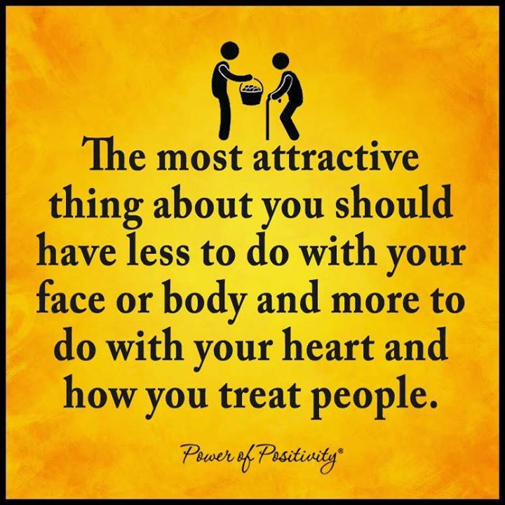 The most attractive thing about you should have less to do with your face or body and more to do with your heart and how you treat people.