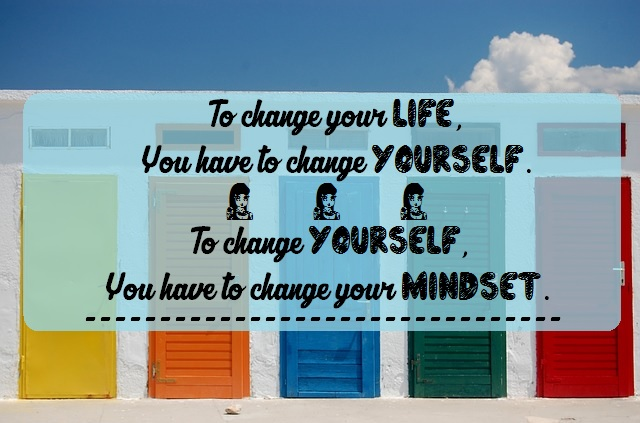 To change your life, you have to change yourself. To change yourself, you have to change your mindset.