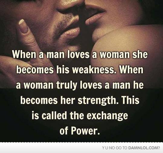 When a man loves a woman she becomes his weakness. When a woman truly loves a man he becomes her strength. This is called exchange of power.