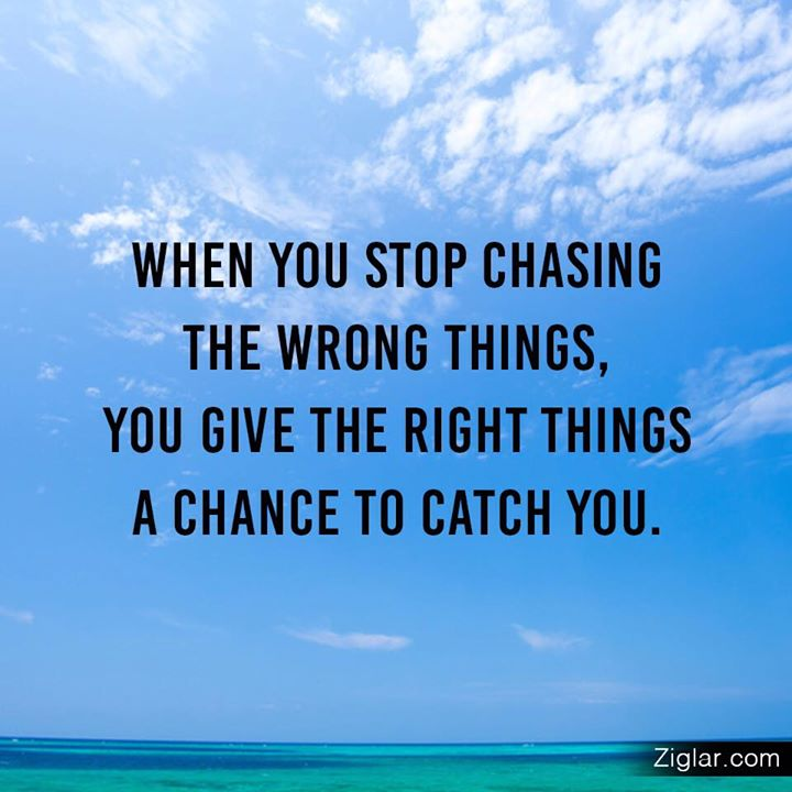 When you stop chasing the wrong things, you give the right things a chance to catch on.