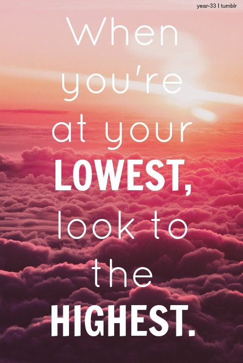 When you're at your lowest, look to the highest.