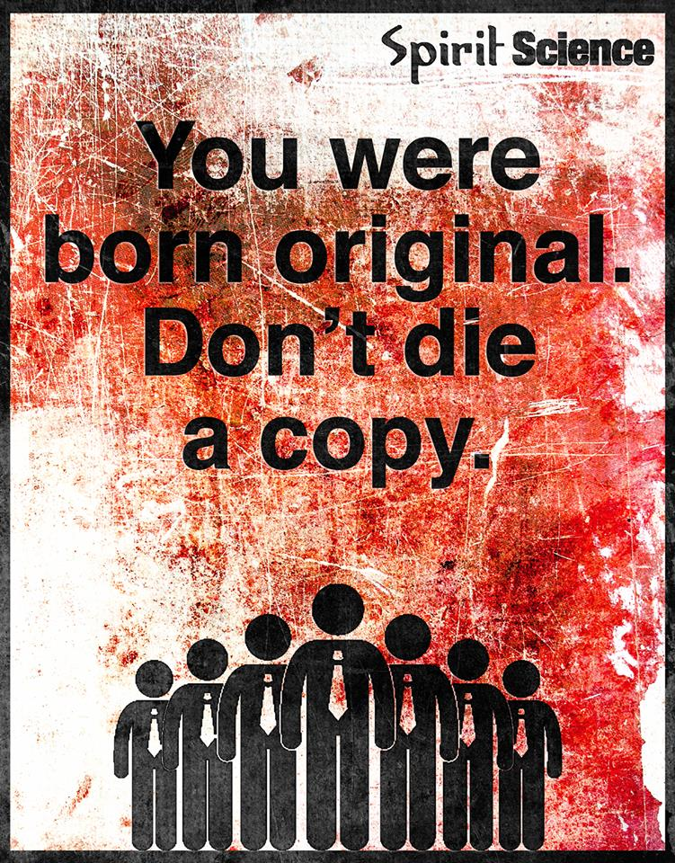 You were born original. Don't die a copy.