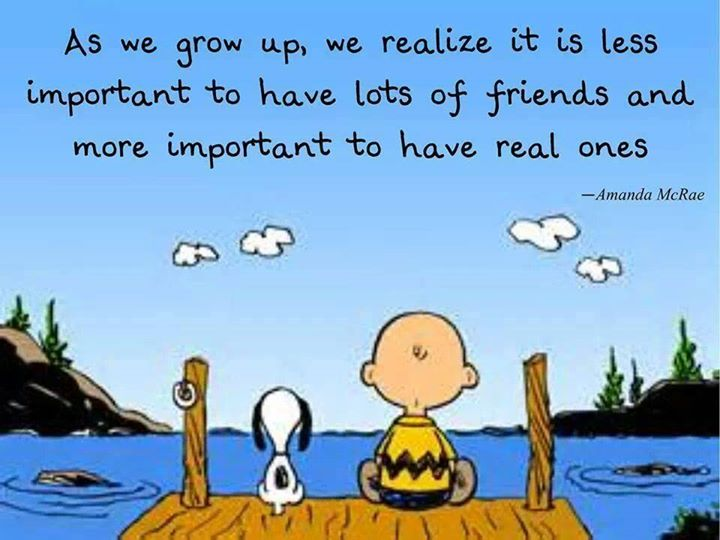 As we grow up, we realize it is less important to have lots of friends and more important to have real ones.
