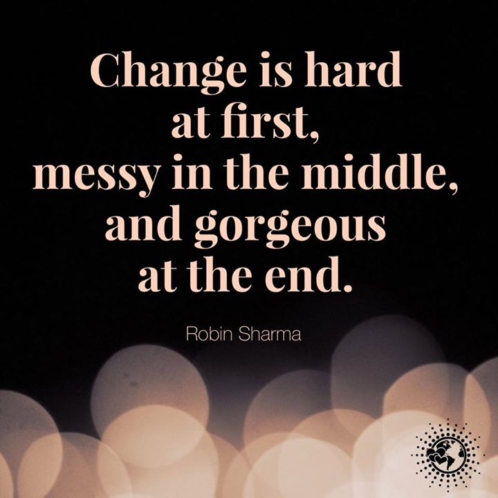 Change is hard at first, messy in the middle and gorgeous at the end.
