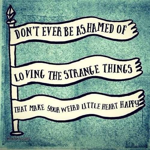 Don't ever be ashamed of loving the strange things that make your weird little heart happy.