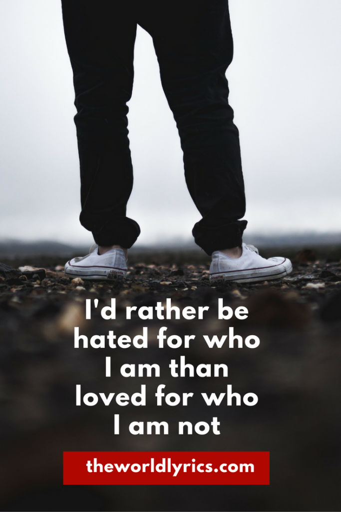 I'd rather be hated for who I am than to be loved for who I am not.