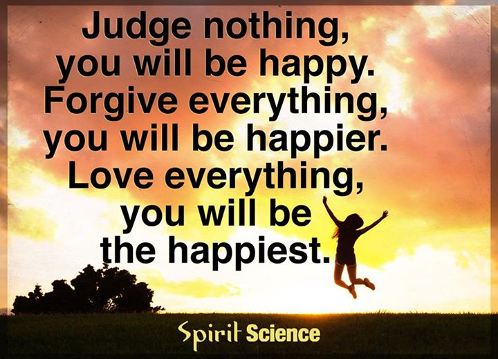 Judge nothing, you will be happy. Forgive everything, you will be happier. Love everything, you will be the happiest.