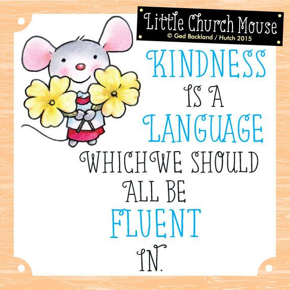 Kindness is a language which we should all be fluent in.