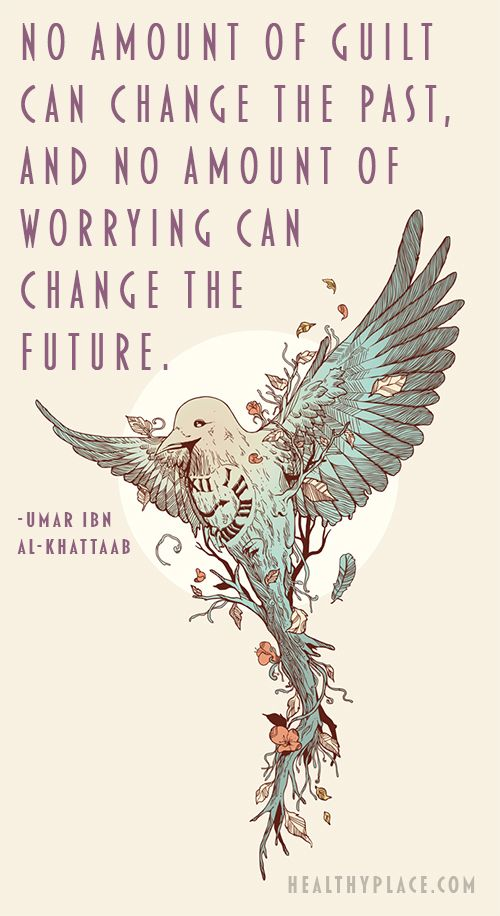 No amount of guilt can change the past, and no amount of worrying can change the future.