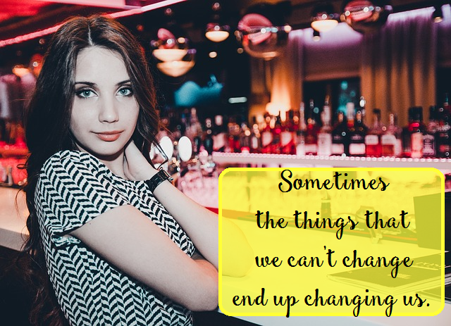 Sometimes the things that we can't change end up changing us.