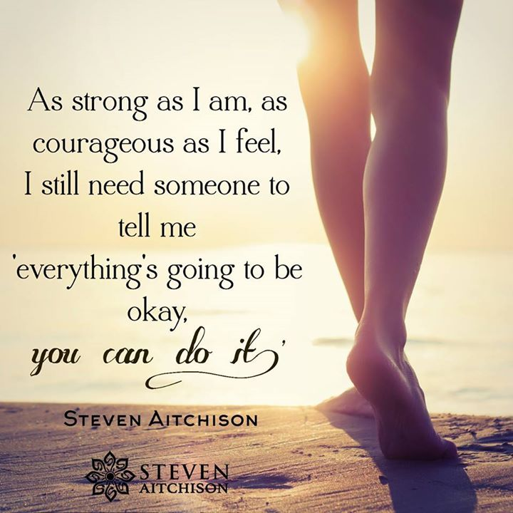 As strong as I am, as courageous as I feel, I still need someone to tell me everything's going to be okay, you can do it.