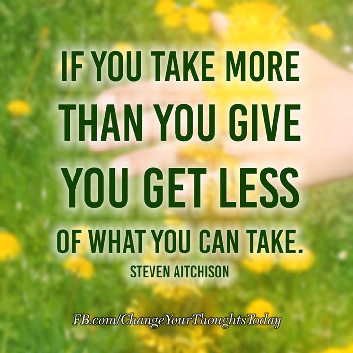 If you take more than you give, you get less of what you can take.