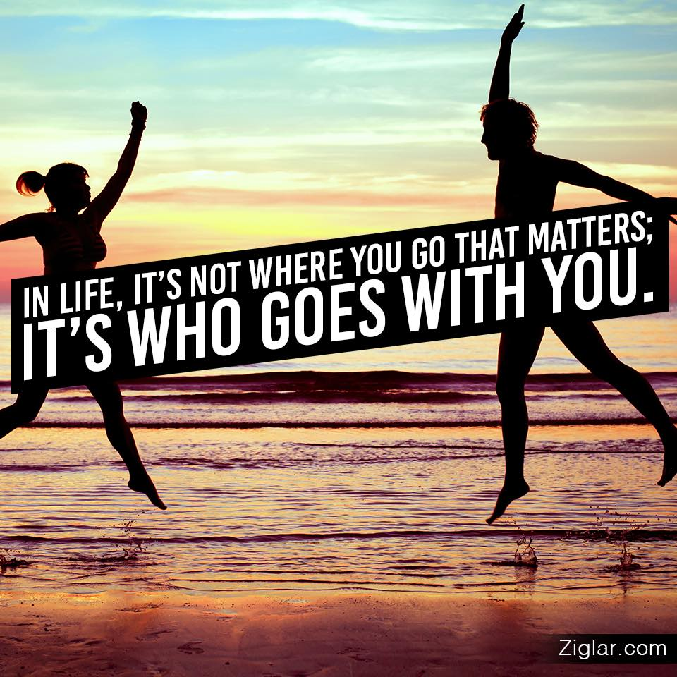 In life, it's not where you go that matters; it's who goes with you.