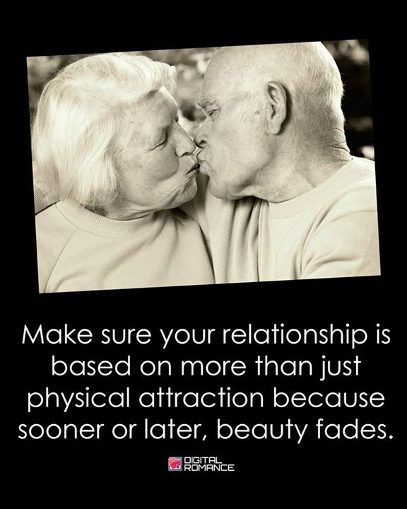 Make sure your relationship is based on more than just physical attraction because sooner or later, beauty fades.