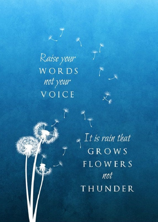 Raise your words, not your voice. It's the rain that grows flowers, not thunder.