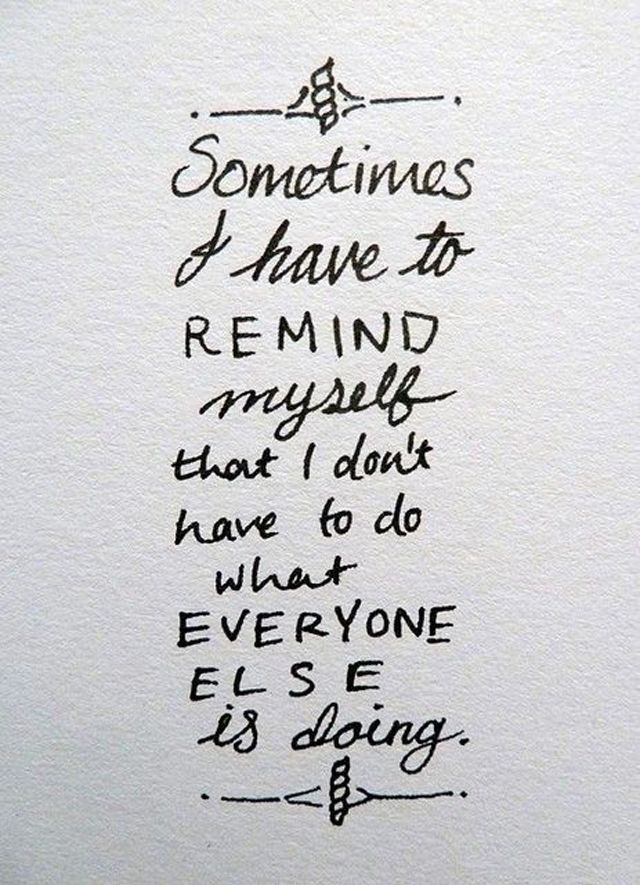 Sometimes i have to remind myself that i don't have to what everyone else is doing