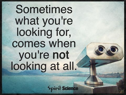 Sometimes what you're looking for, comes when you're not looking at all.