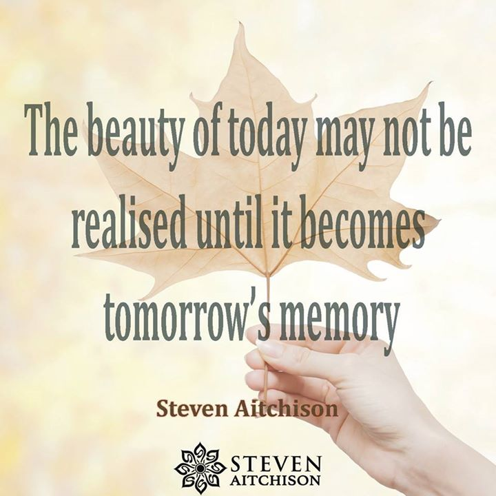 The beauty of today may not be realised until it becomes tomorrow's memory.