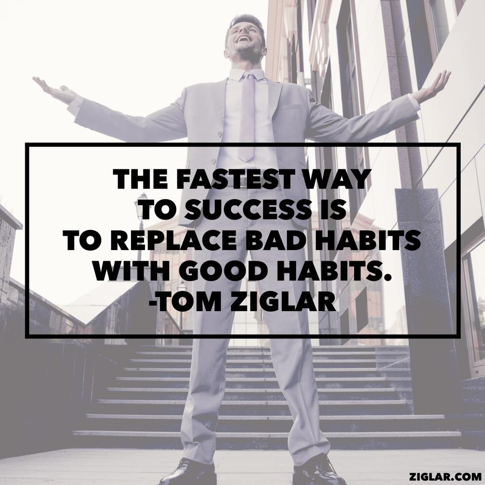 The fastest way to success is to replace bad habits with good habits.
