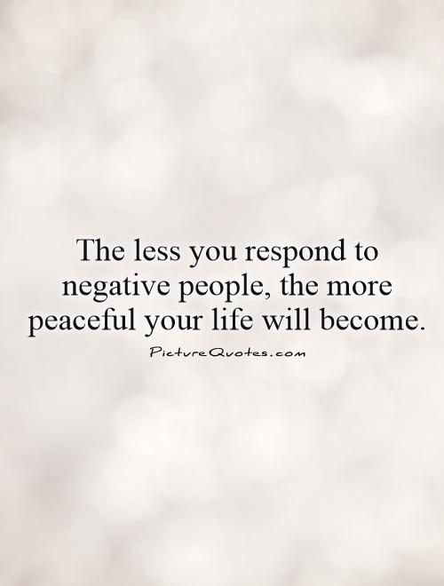 The less you respond to negative people the more peaceful your life will become