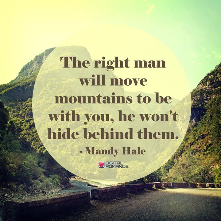 The right man will move mountains to be with you, he won't hide behind them.