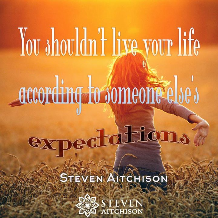 You shouldn't live your life according to someone else's expectations.