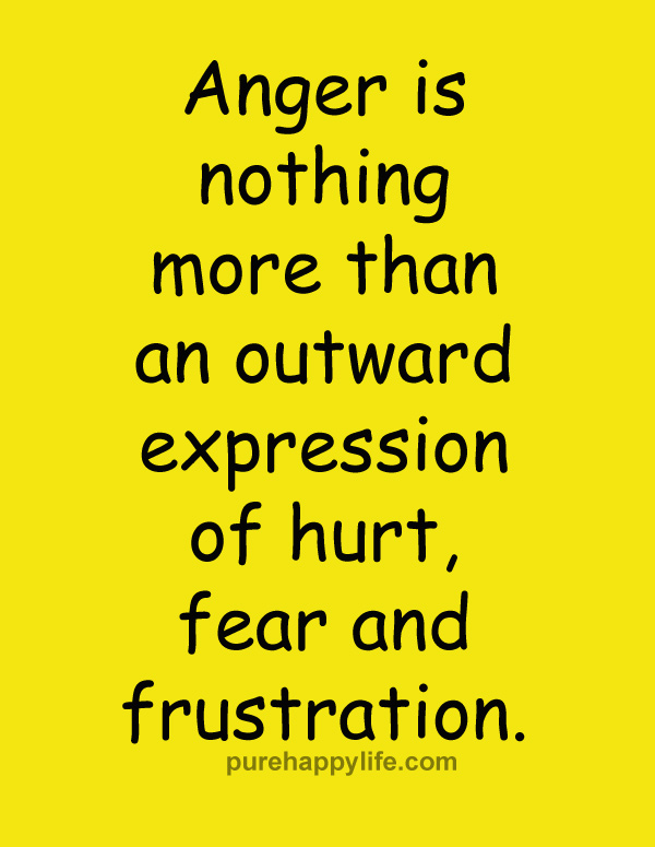 Anger is nothing more than an outward expression of hurt, fear and frustration.