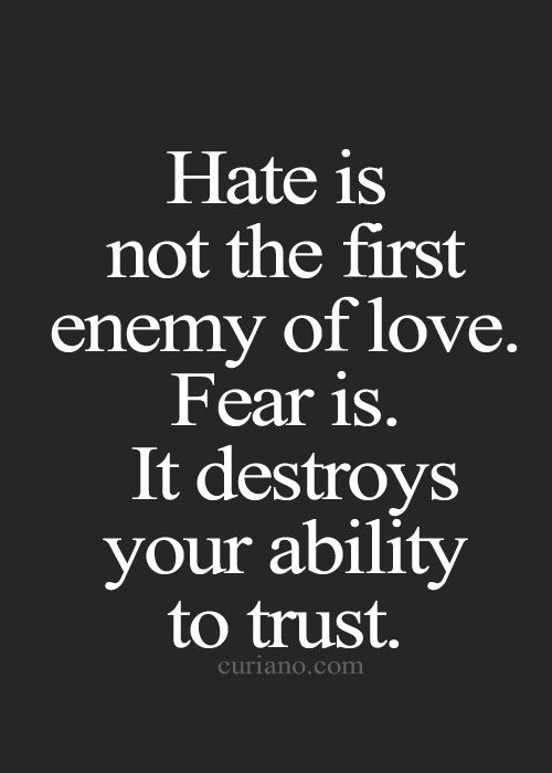 Hate is not the first enemy of love. Fear is. It destroys your ability to trust