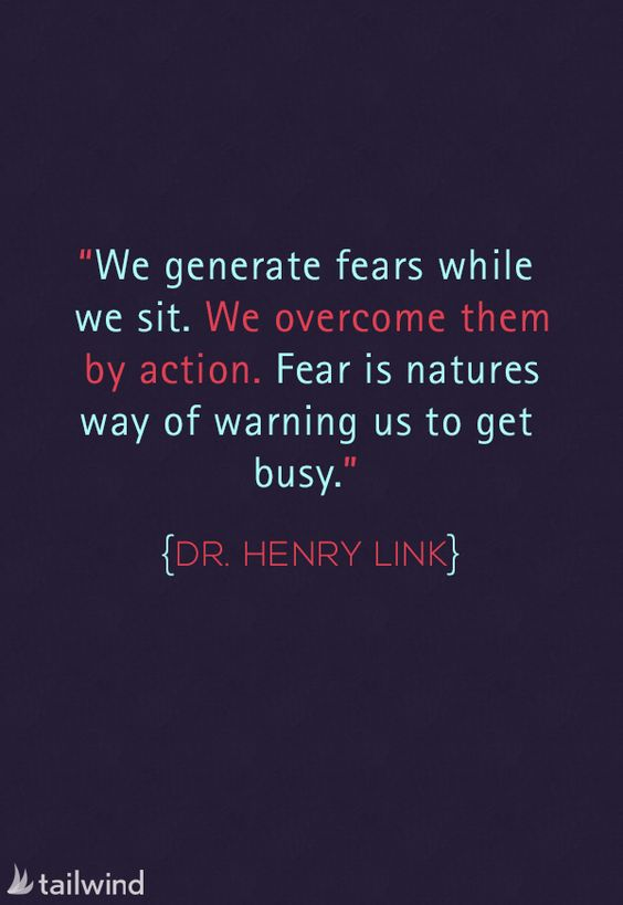 We generate fears while we sit. We overcome them by action. Fear is natures way of warning us to get busy