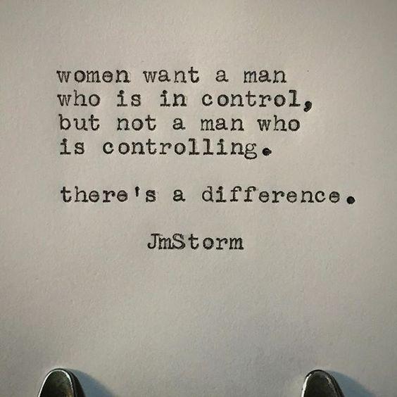Women want a man who is in control, but not a man who is controlling. There's a difference.