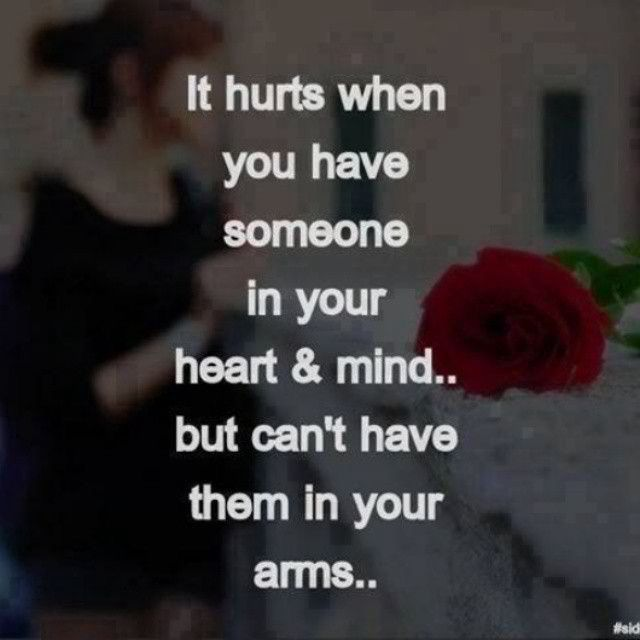 It hurts when you have someone in your heart, but you can't have them in your arms