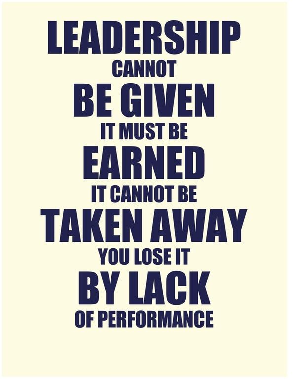 Leadership cannot be given. It must be earned. It cannot be taken away. You lose it by lack of performance